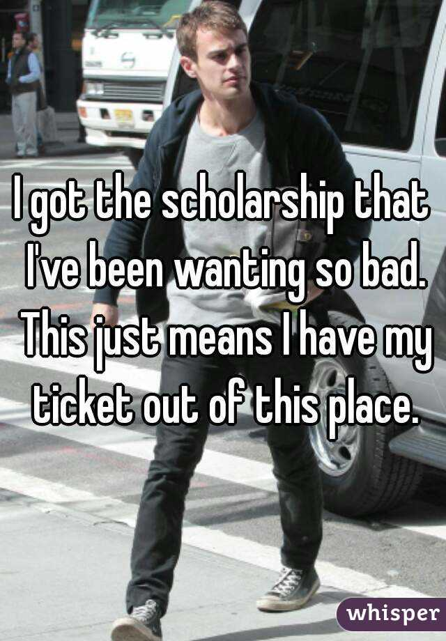 I got the scholarship that I've been wanting so bad. This just means I have my ticket out of this place.