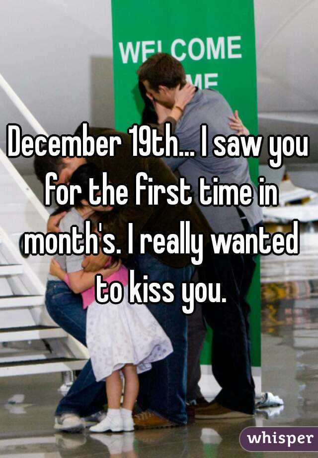 December 19th... I saw you for the first time in month's. I really wanted to kiss you.