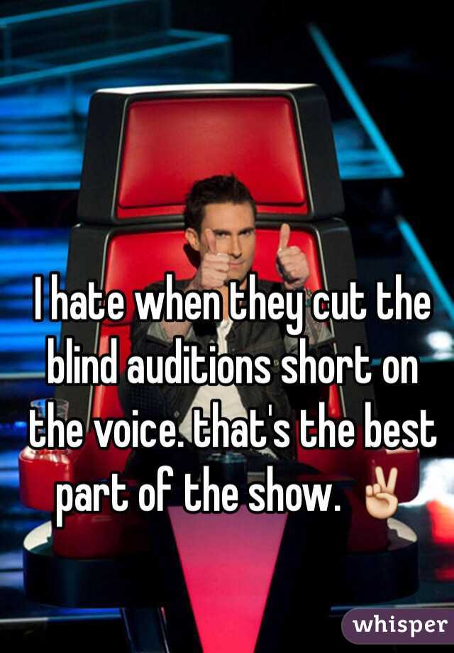I hate when they cut the blind auditions short on the voice. that's the best part of the show. ✌️