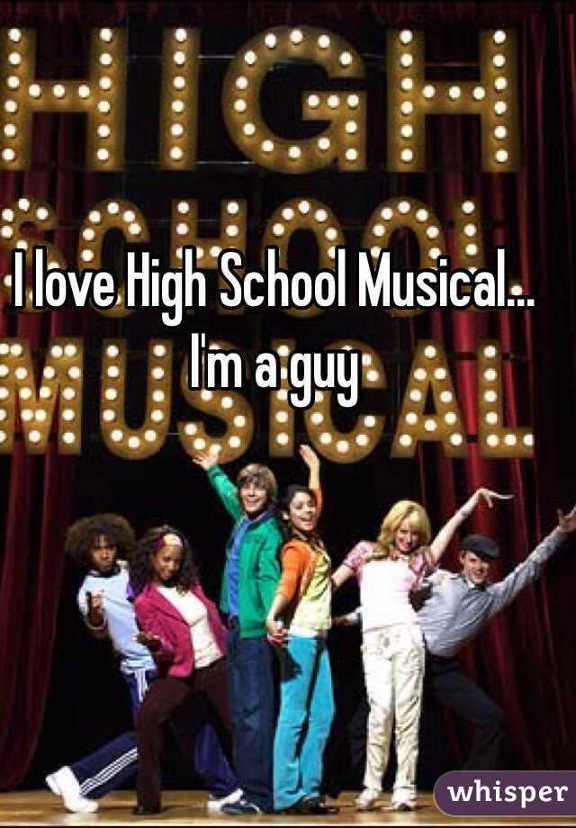 I love High School Musical... I'm a guy