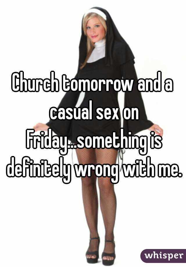 Church tomorrow and a casual sex on Friday...something is definitely wrong with me.