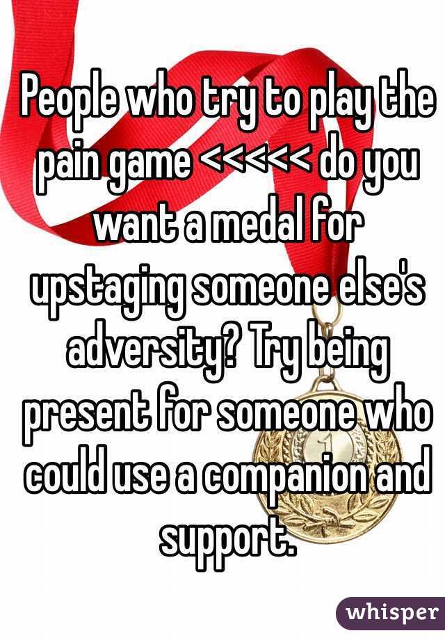People who try to play the pain game <<<<< do you want a medal for upstaging someone else's adversity? Try being present for someone who could use a companion and support.