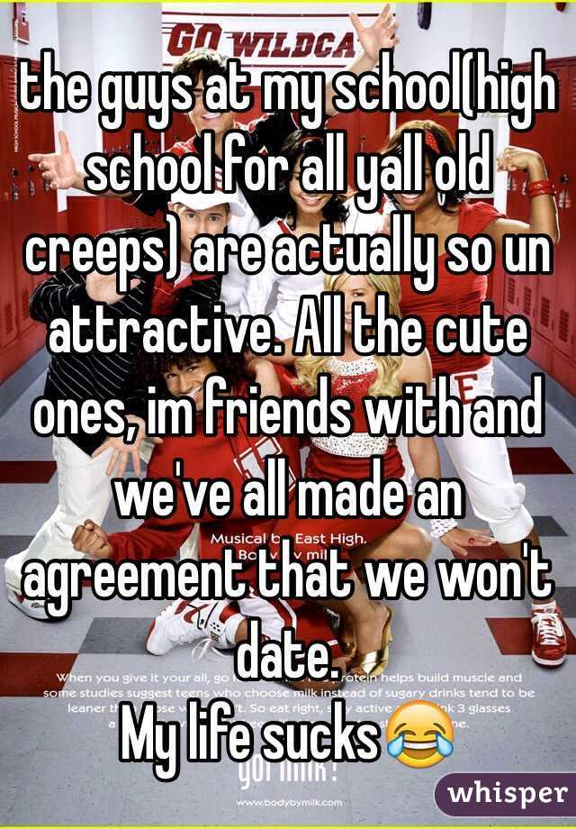 the guys at my school(high school for all yall old creeps) are actually so un attractive. All the cute ones, im friends with and we've all made an agreement that we won't date.  My life sucks😂