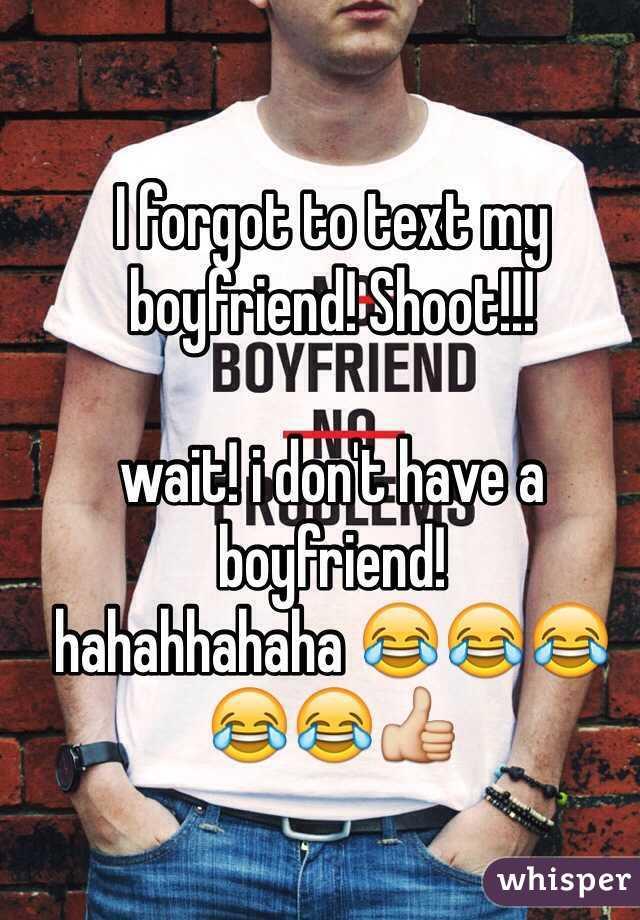 I forgot to text my boyfriend! Shoot!!!  wait! i don't have a boyfriend! hahahhahaha 😂😂😂😂😂👍