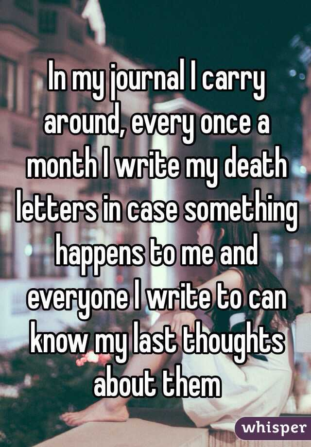 In my journal I carry around, every once a month I write my death letters in case something happens to me and everyone I write to can know my last thoughts about them