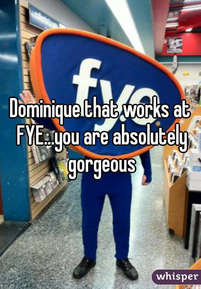 Dominique that works at FYE...you are absolutely gorgeous