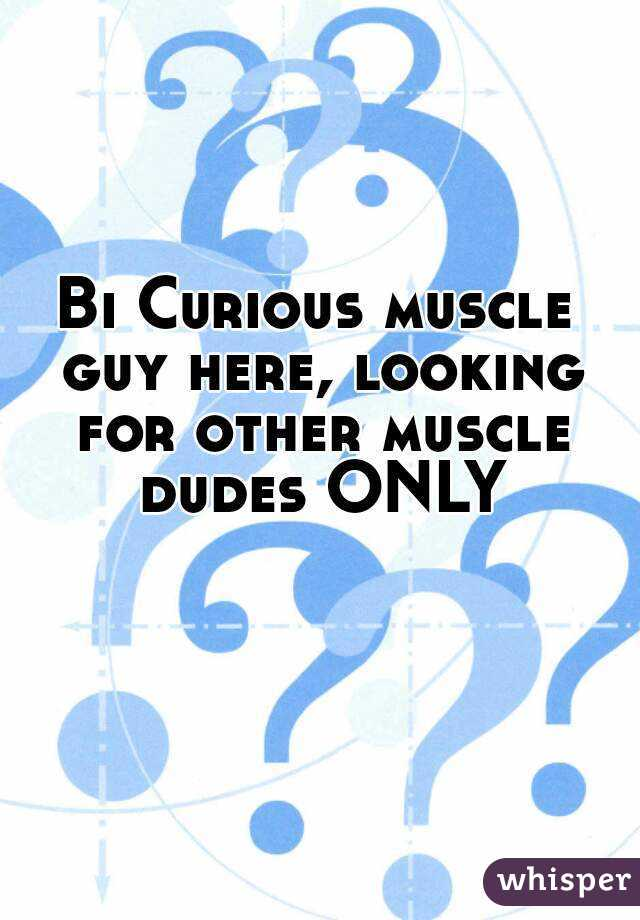 Bi Curious muscle guy here, looking for other muscle dudes ONLY