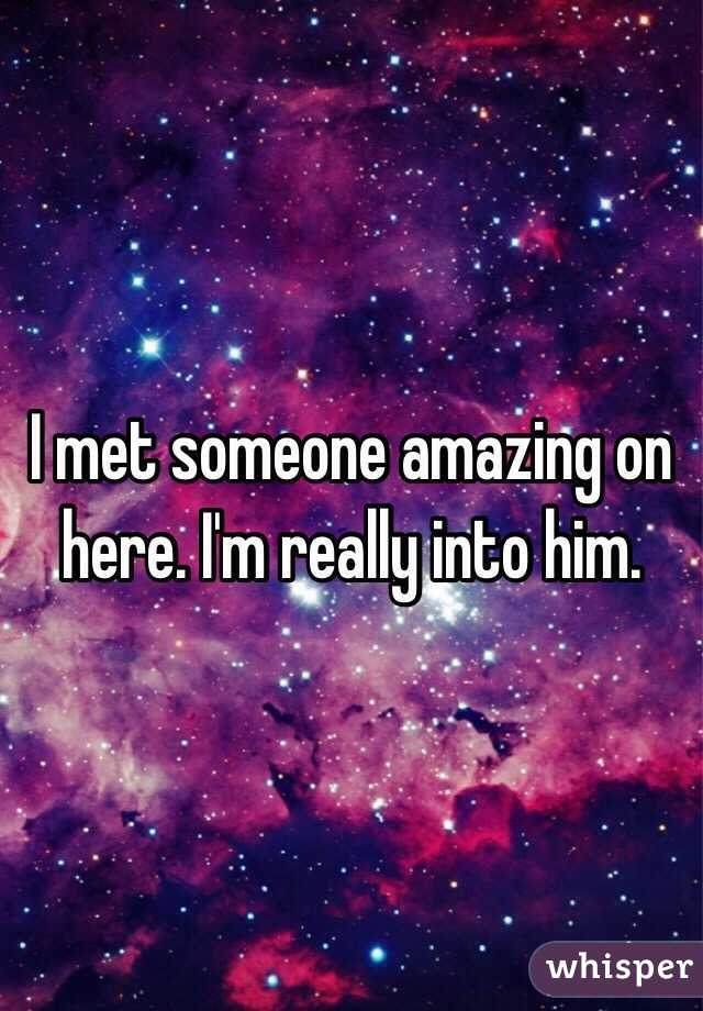 I met someone amazing on here. I'm really into him.