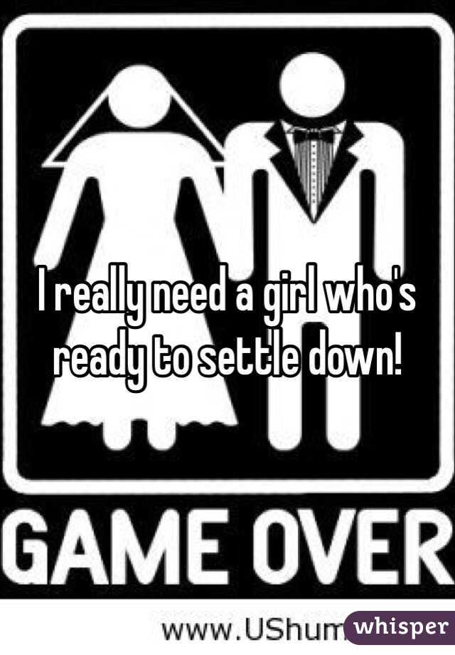 I really need a girl who's ready to settle down!