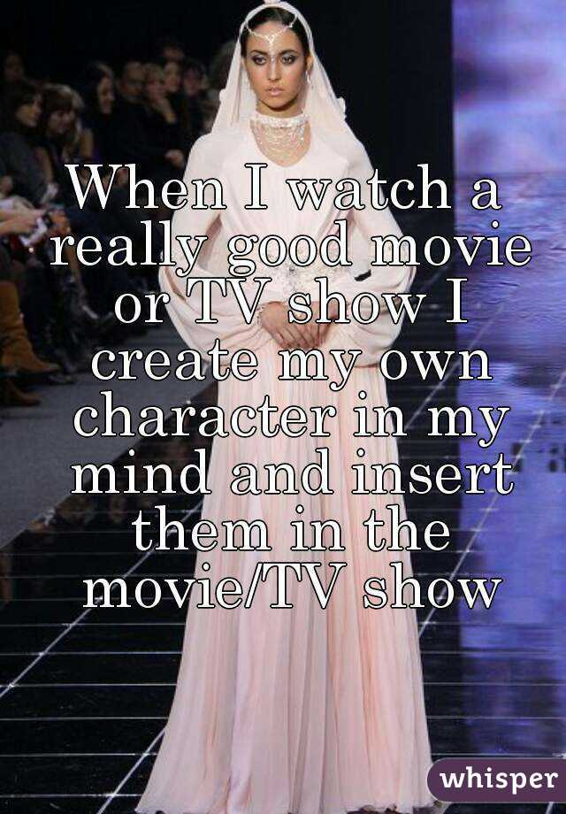 When I watch a really good movie or TV show I create my own character in my mind and insert them in the movie/TV show