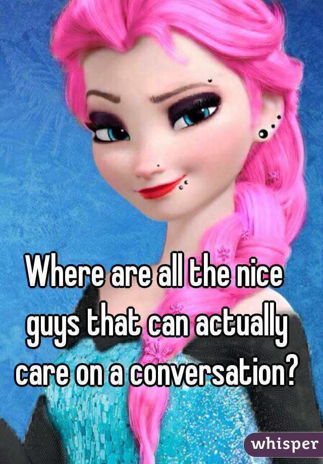 Where are all the nice guys that can actually care on a conversation?