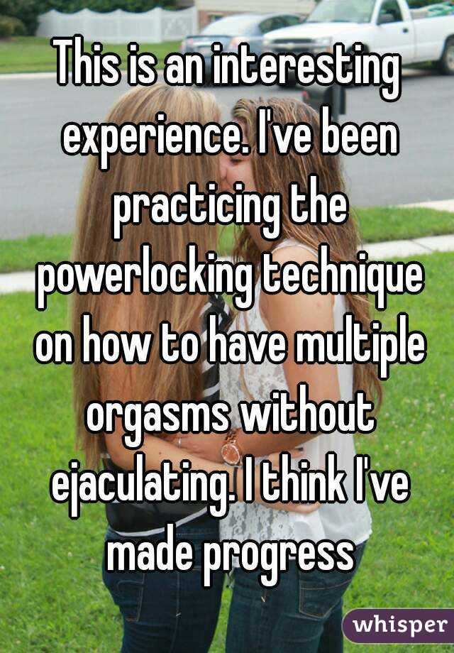 This is an interesting experience. I've been practicing the powerlocking technique on how to have multiple orgasms without ejaculating. I think I've made progress