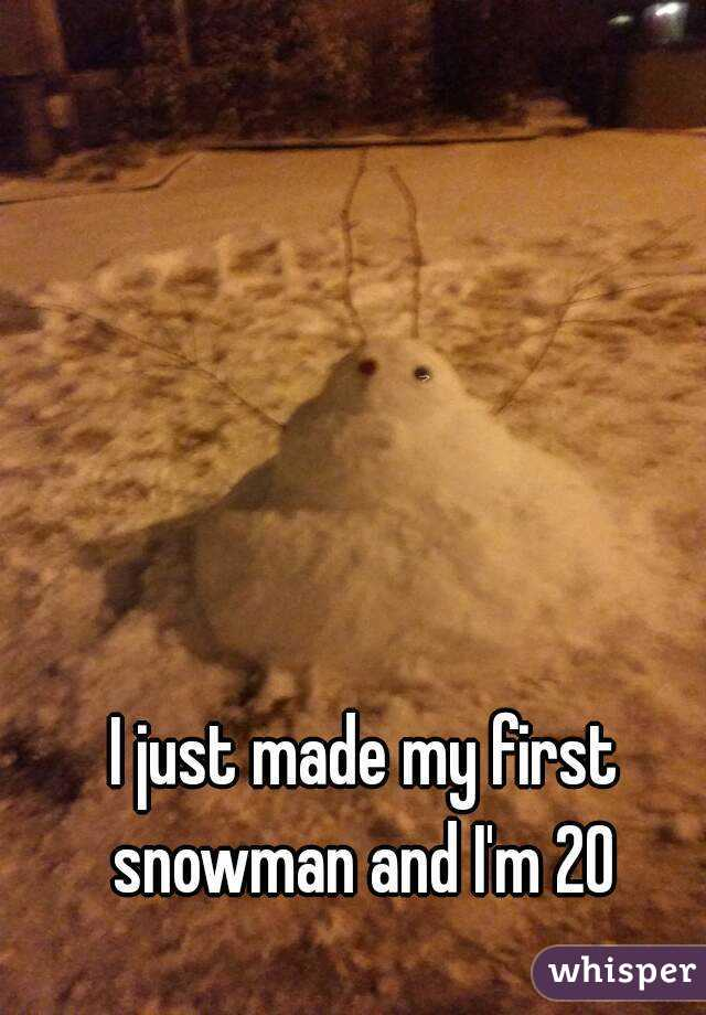 I just made my first snowman and I'm 20