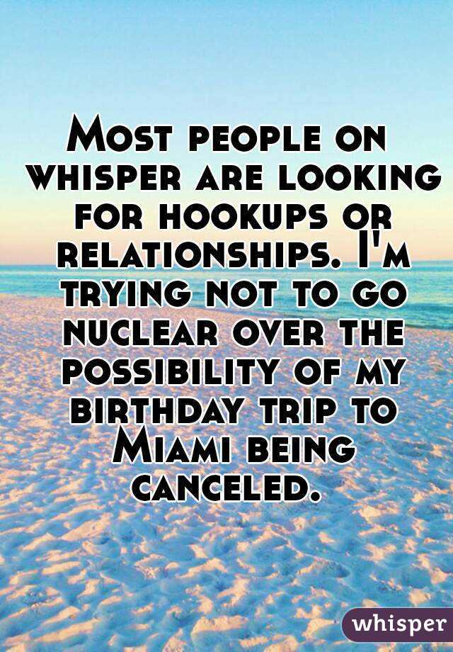 Most people on whisper are looking for hookups or relationships. I'm trying not to go nuclear over the possibility of my birthday trip to Miami being canceled.