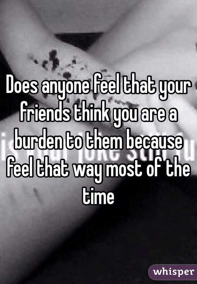 Does anyone feel that your friends think you are a burden to them because feel that way most of the time