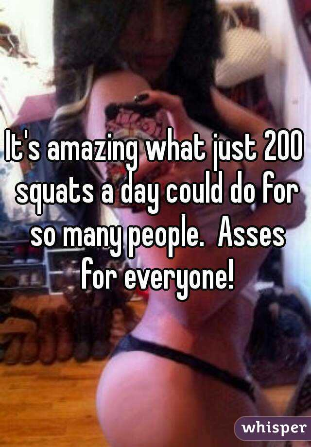 It's amazing what just 200 squats a day could do for so many people.  Asses for everyone!