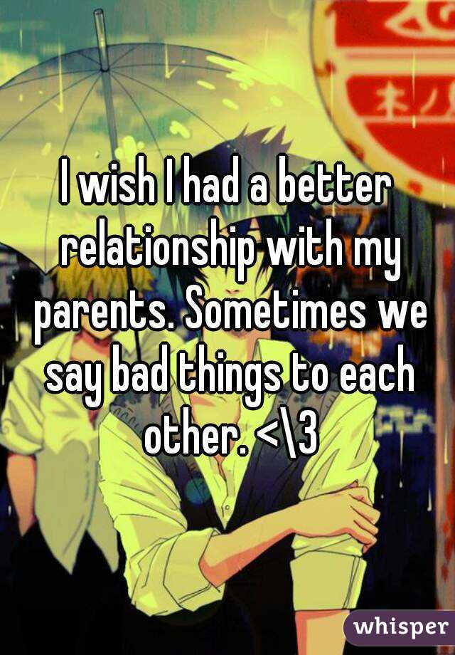 I wish I had a better relationship with my parents. Sometimes we say bad things to each other. <\3
