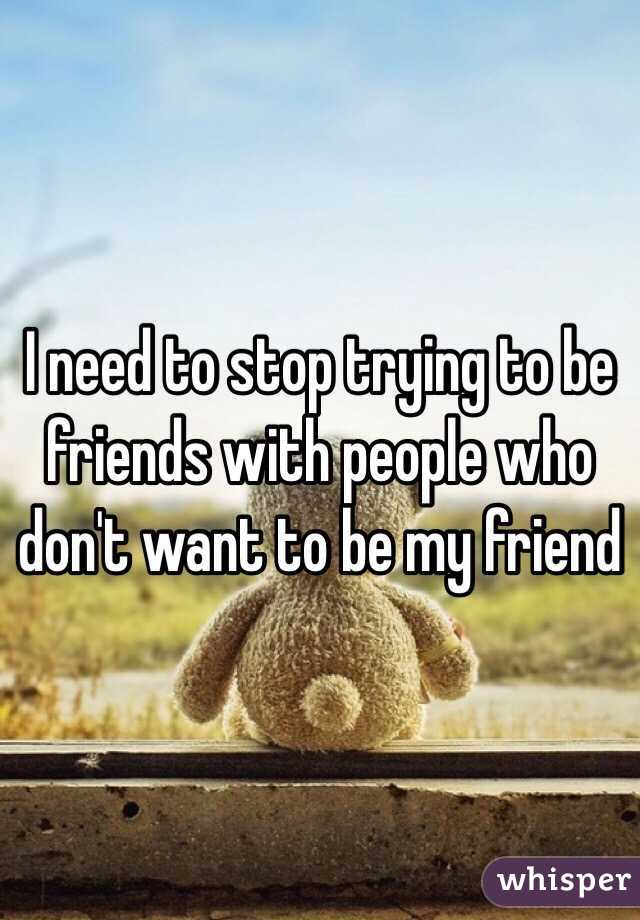 I need to stop trying to be friends with people who don't want to be my friend