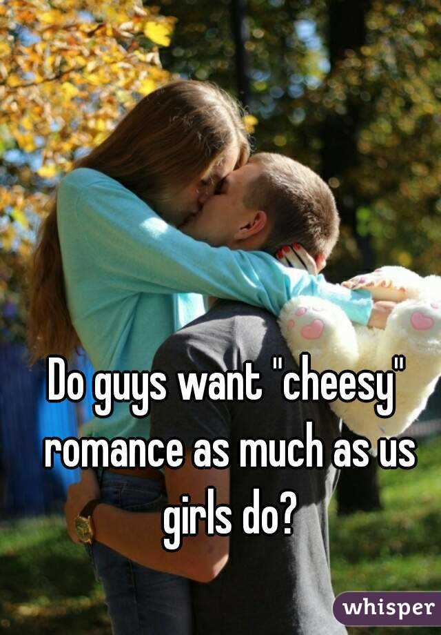 """Do guys want """"cheesy"""" romance as much as us girls do?"""