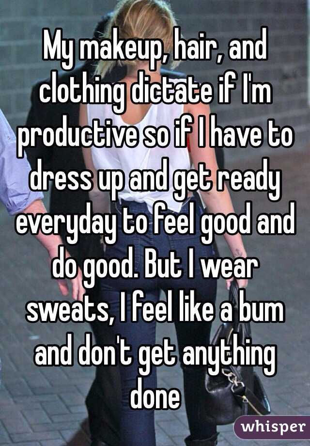 My makeup, hair, and clothing dictate if I'm productive so if I have to dress up and get ready everyday to feel good and do good. But I wear sweats, I feel like a bum and don't get anything done