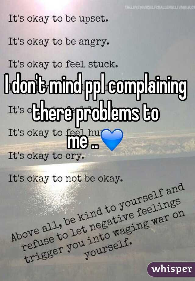 I don't mind ppl complaining there problems to me ..💙