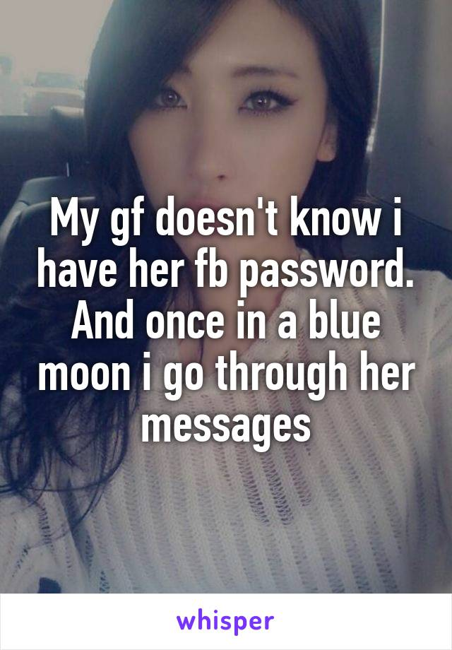 My gf doesn't know i have her fb password. And once in a blue moon i go through her messages