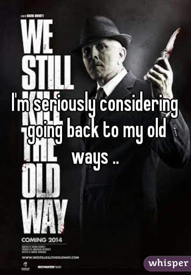 Going Back To My Old Ways Quotes: I'm Seriously Considering Going Back To My Old Ways