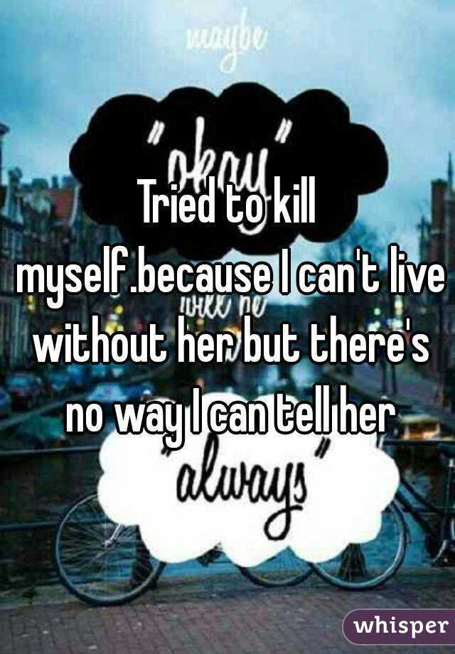 Tried To Kill Myselfbecause I Cant Live Without Her But Theres No