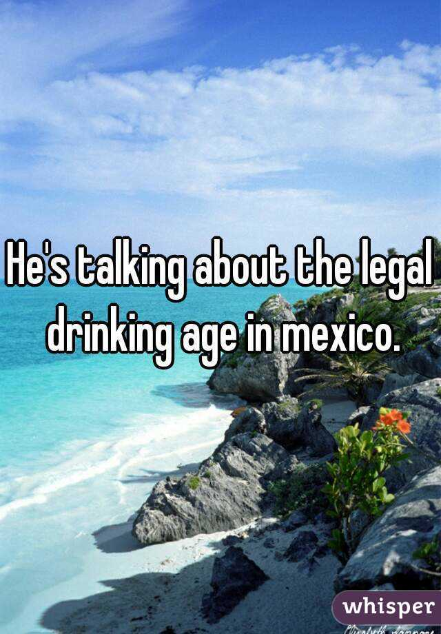 Talking About The Legal Drinking Age In Mexico - Drinking age in mexico