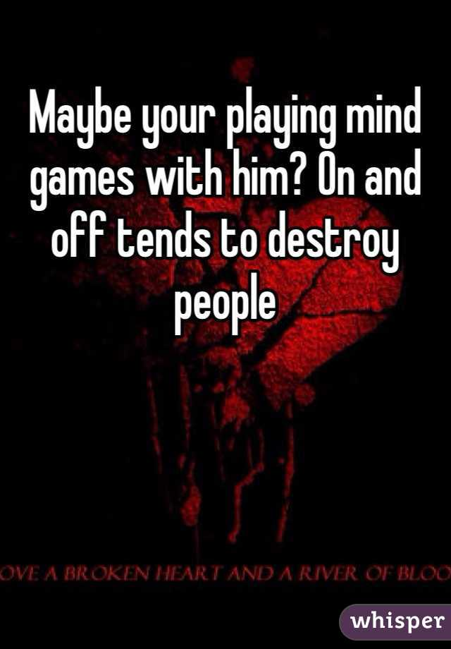 Maybe your playing mind games with him? On and off tends to