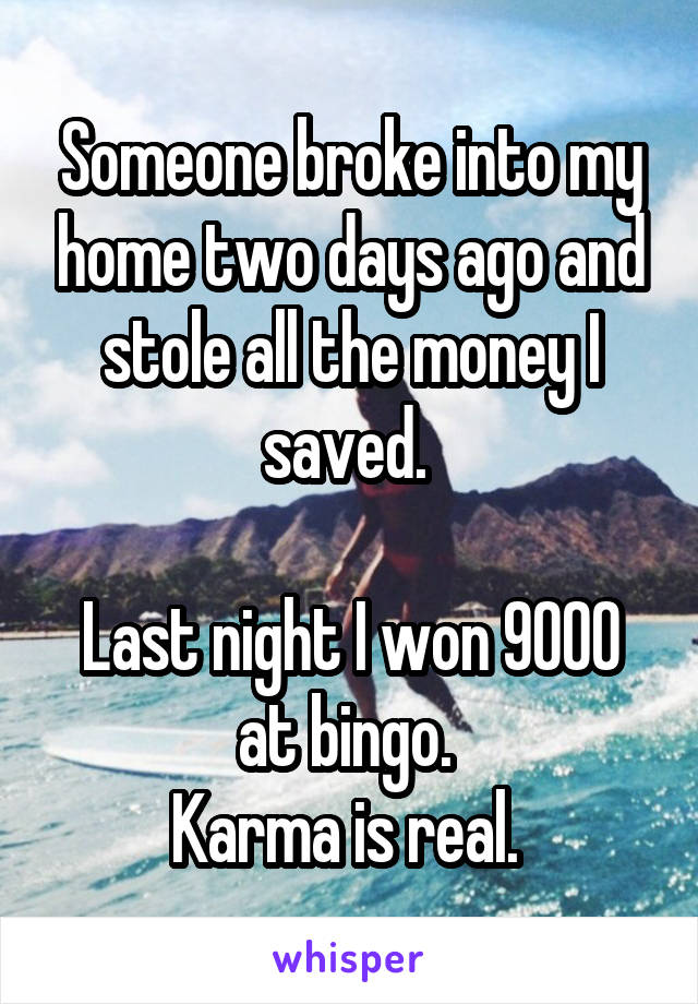 Someone broke into my home two days ago and stole all the money I saved.   Last night I won 9000 at bingo.  Karma is real.