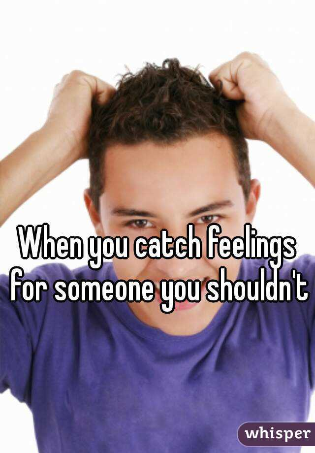 When You Catch Feelings For Someone You Shouldnt