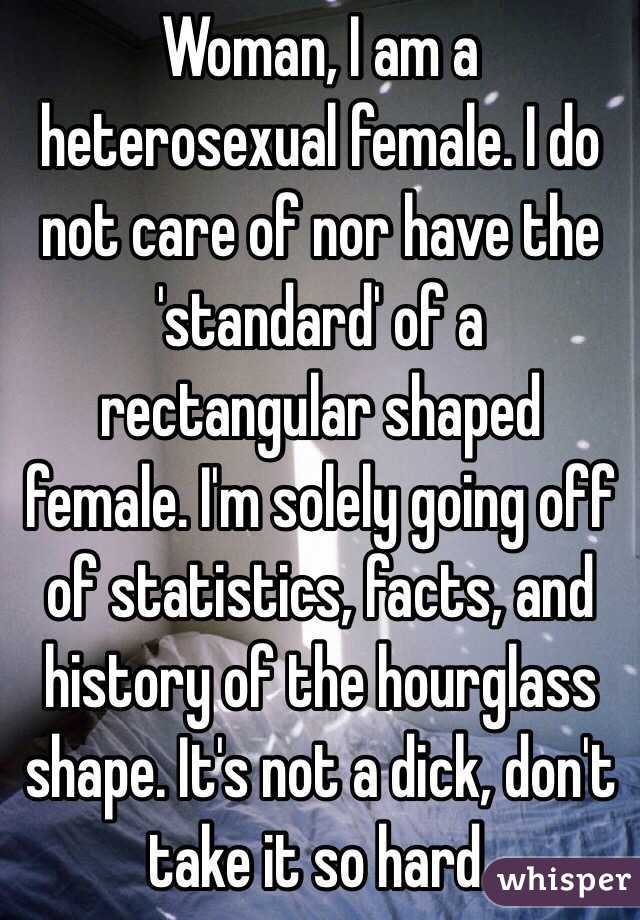 Woman, I am a heterosexual female  I do not care of nor have