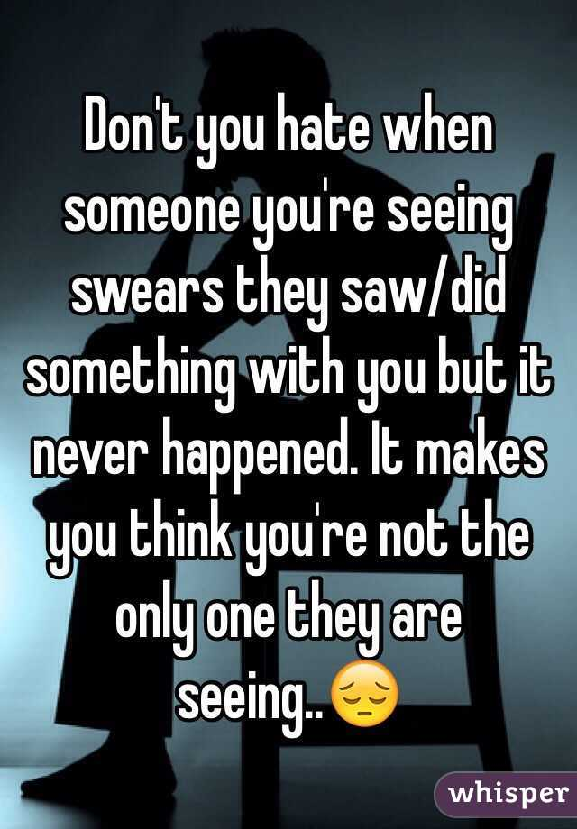 Seeing And Not Seeing What Happened >> Don T You Hate When Someone You Re Seeing Swears They Saw Did