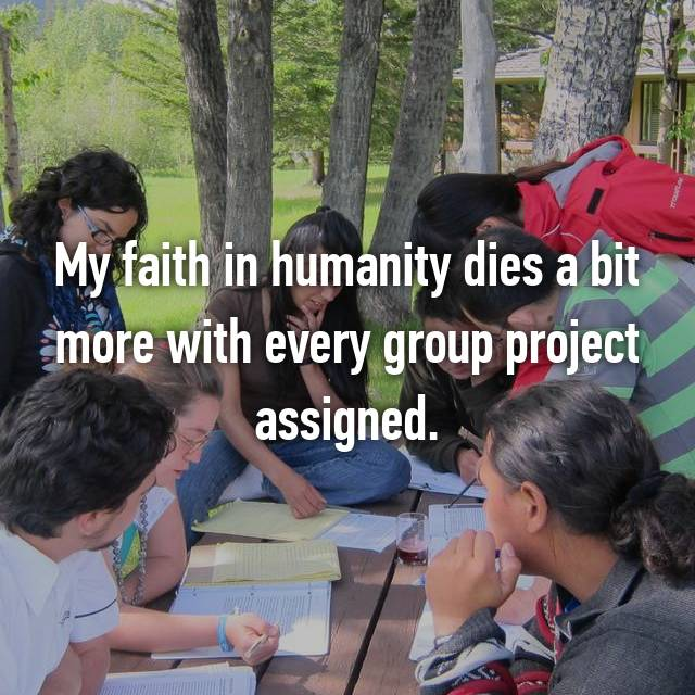 My faith in humanity dies a bit more with every group project assigned.