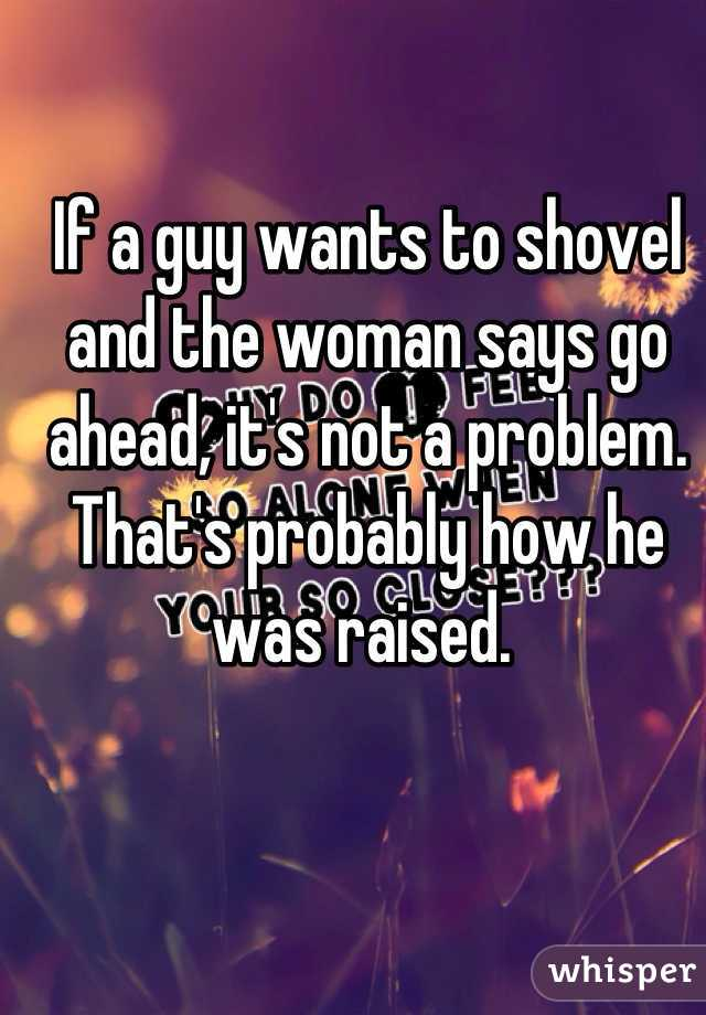 If a guy wants to shovel and the woman says go ahead its not a if a guy wants to shovel and the woman says go ahead its not a problem ccuart Images