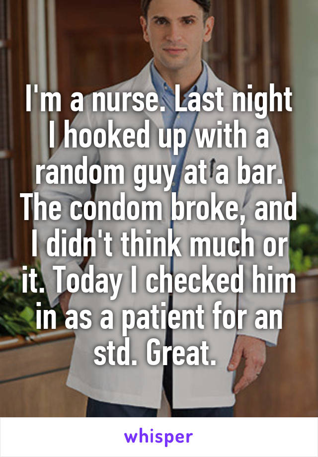 I'm a nurse. Last night I hooked up with a random guy at a bar. The condom broke, and I didn't think much or it. Today I checked him in as a patient for an std. Great.