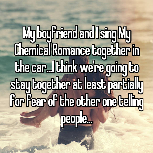 My boyfriend and I sing My Chemical Romance together in the car...I think we're going to stay together at least partially for fear of the other one telling people...