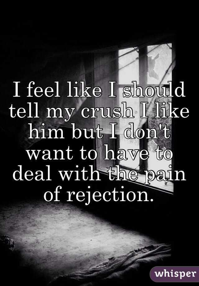 I feel like I should tell my crush I like him but I don't want