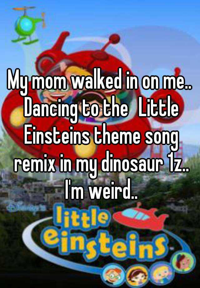 My Mom Walked In On Me Dancing To The Little Einsteins Theme Song