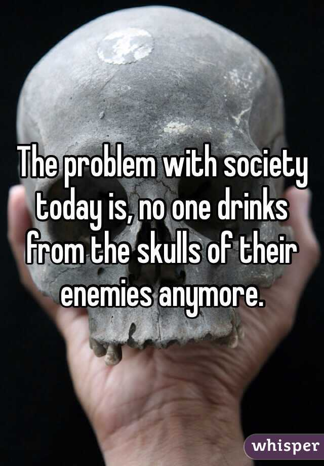 The problem with society today is, no one drinks from the skulls of their enemies anymore.