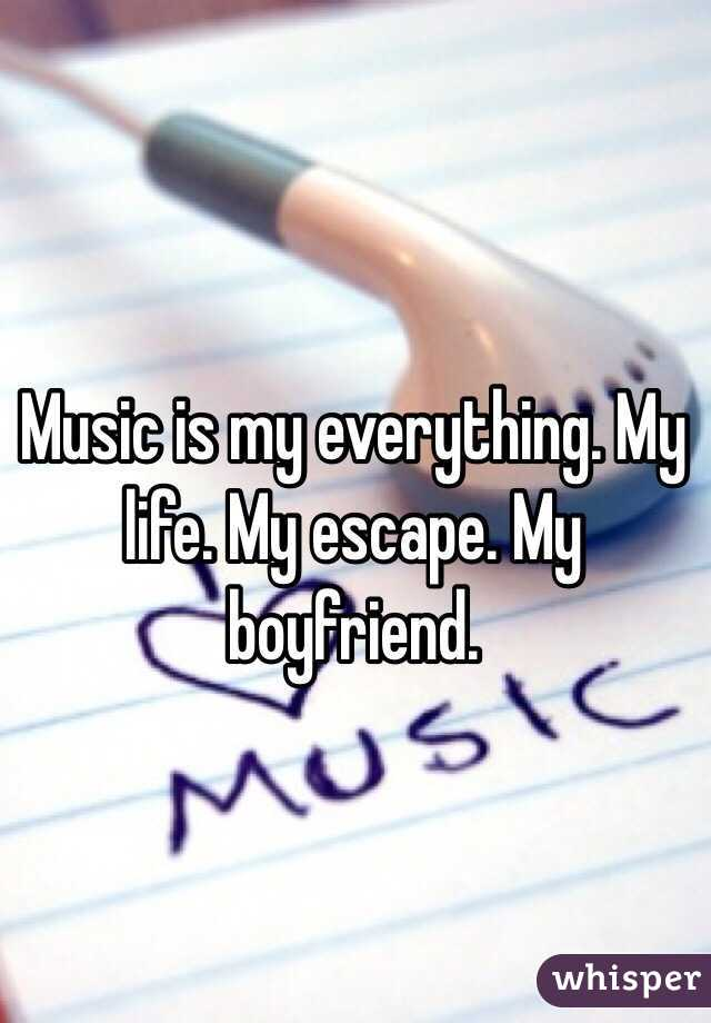 Music Is My Everything My Life My Escape My Boyfriend