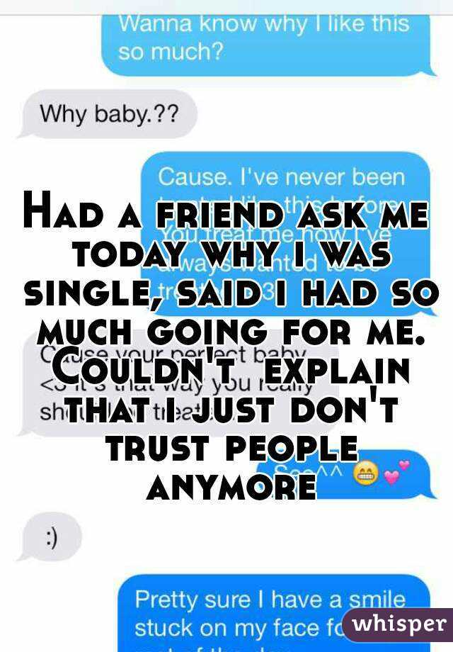 Had a friend ask me today why i was single, said i had so much going for me. Couldn't  explain that i just don't trust people anymore