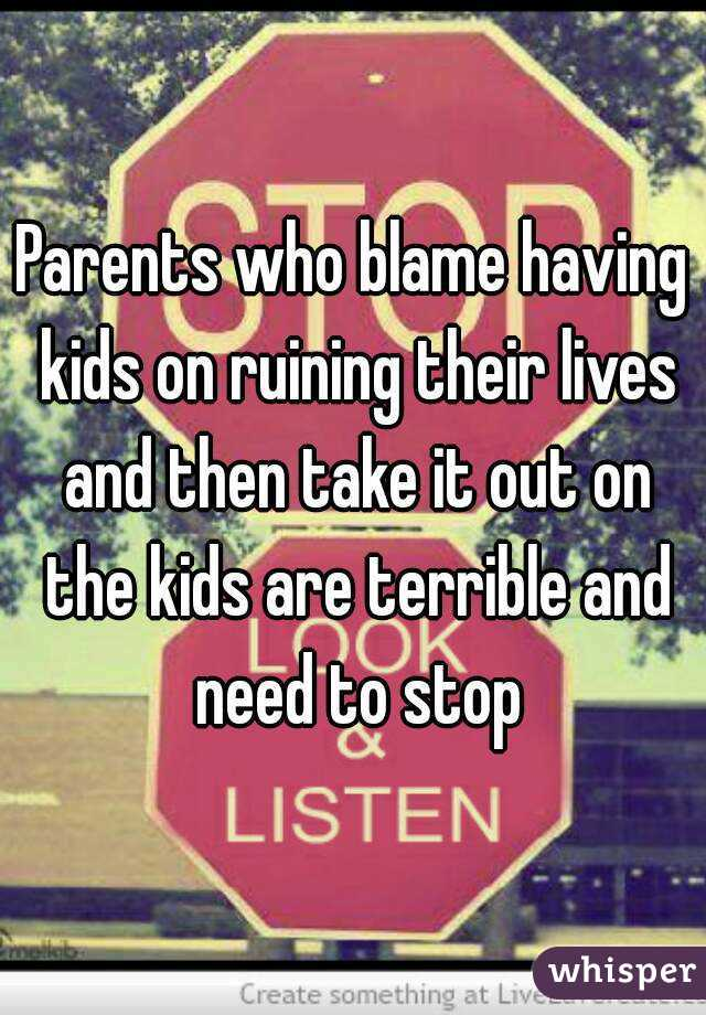 Parents who blame having kids on ruining their lives and then take it out on the kids are terrible and need to stop