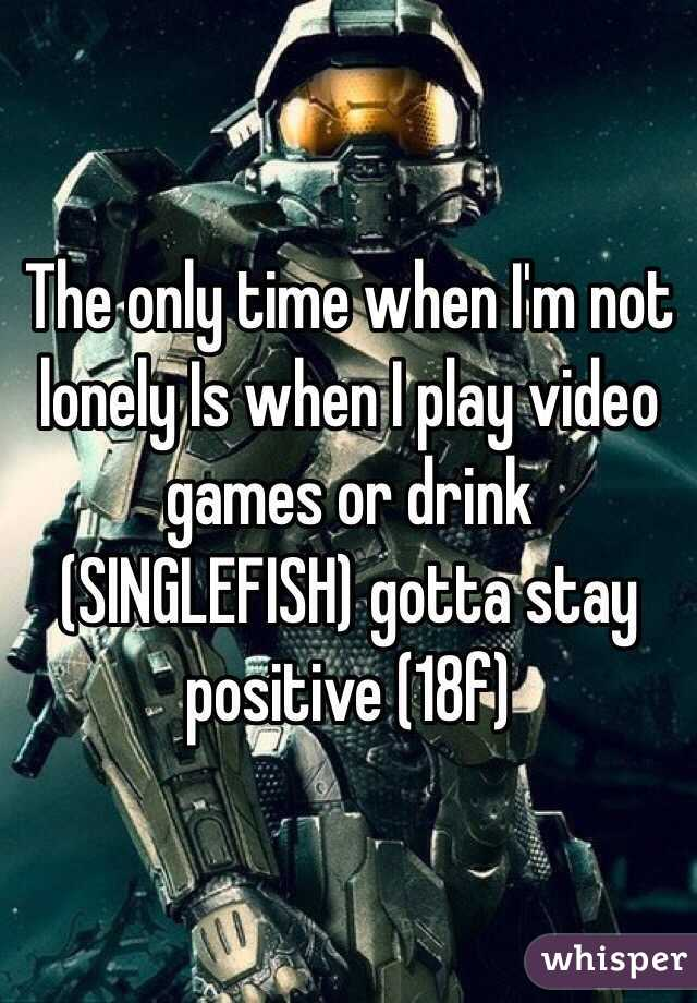 The only time when I'm not lonely Is when I play video games or drink (SINGLEFISH) gotta stay positive (18f)