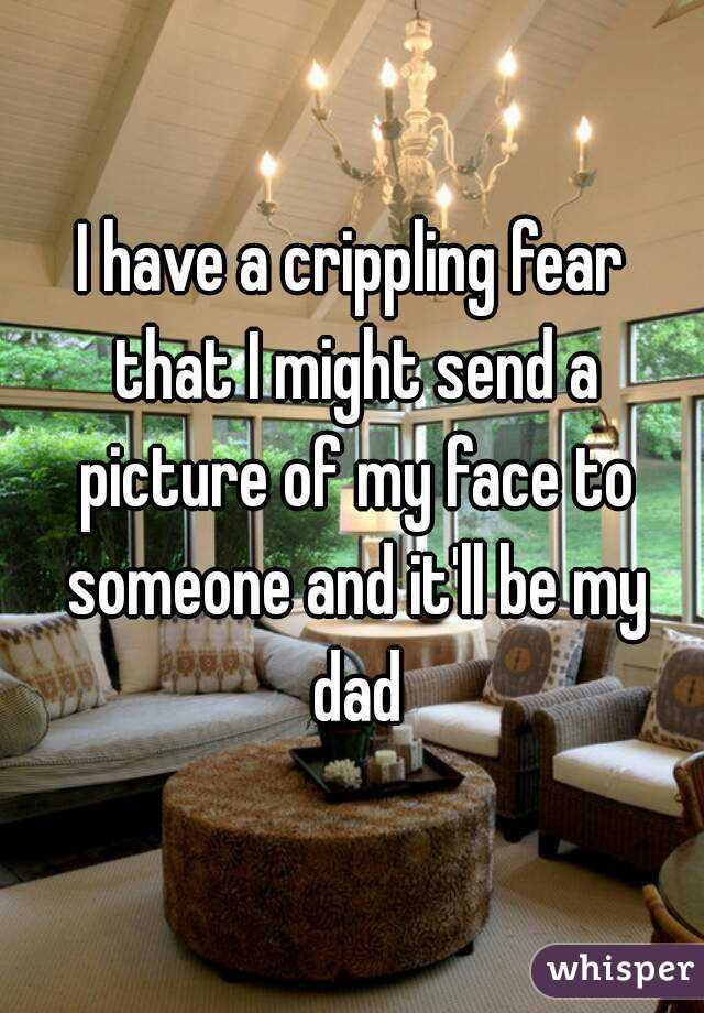 I have a crippling fear that I might send a picture of my face to someone and it'll be my dad