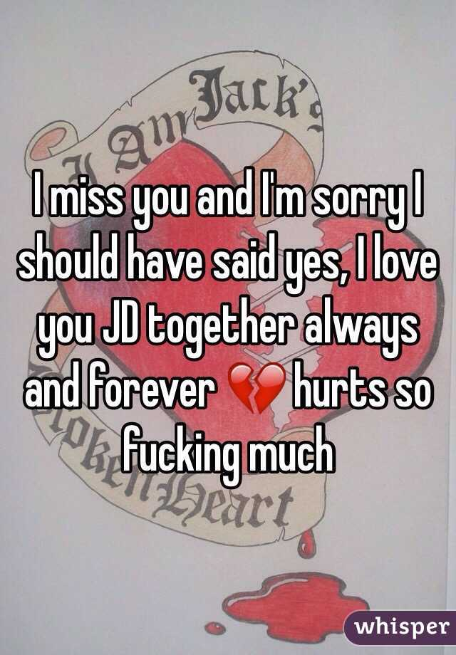 I miss you and I'm sorry I should have said yes, I love you JD together always and forever 💔 hurts so fucking much