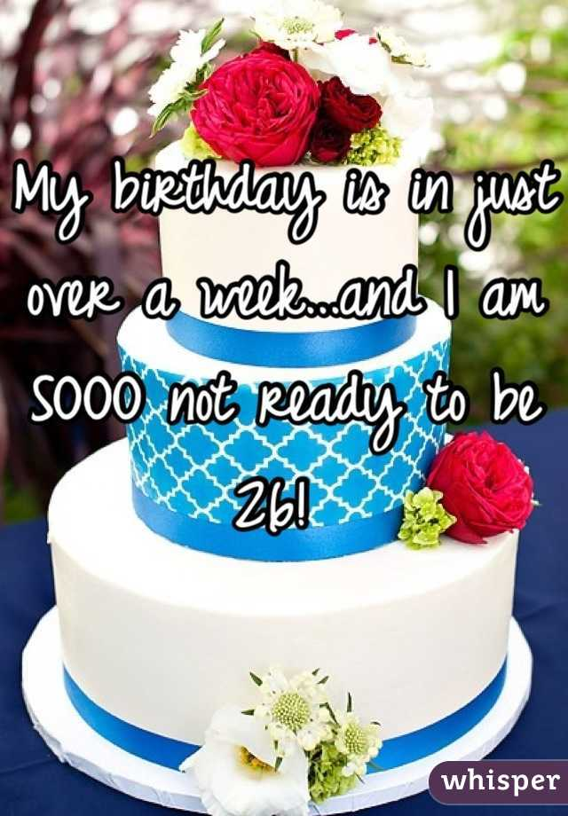 My birthday is in just over a week...and I am SOOO not ready to be 26!