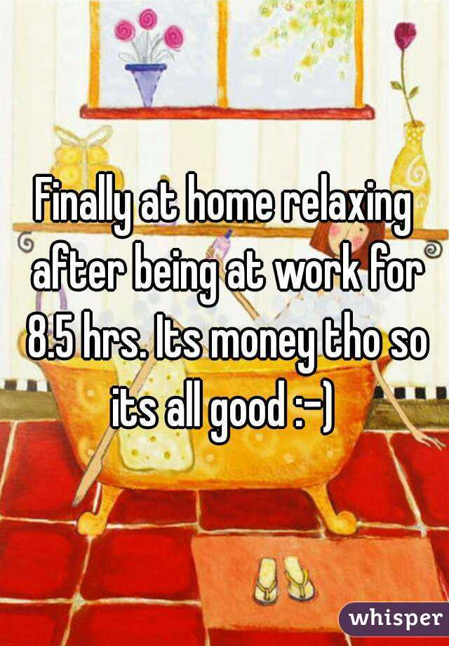 Finally at home relaxing after being at work for 8.5 hrs. Its money tho so its all good :-)