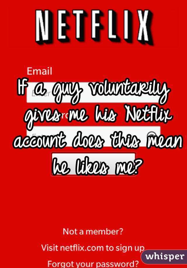 If a guy voluntarily gives me his Netflix account does this mean he likes me?